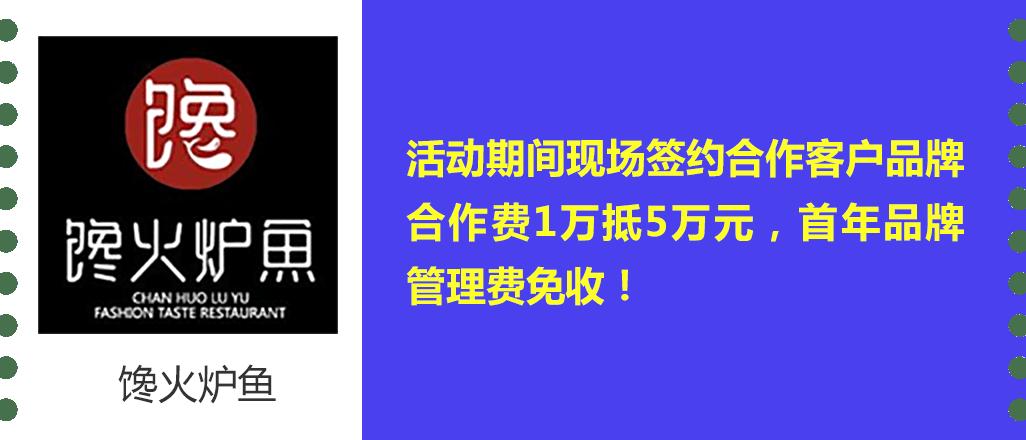 馋火炉鱼 优惠政策:活动期间现场签约合作客户品牌合作费1万抵5万元,首年品牌管理费免收!